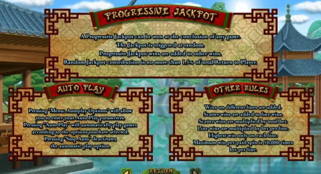 A progressive jackpot can be won at the conclusion of any game. The jackpot is triggered at random. Progressive jackpot wins are added to other wins. Random jackpot contribution is no more than 1.5% of total return to player. Maximum win per paid spin is