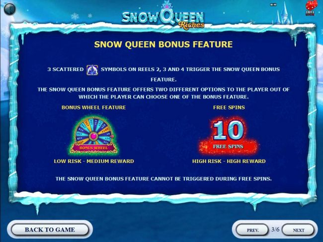 Snow Queen Bonus Feature - 3 scattered castle symbols on reels 2, 3 and 4 trigger the Snow Queen Bonus Feature. The bonus feature offers two different options to select from, Bonus Wheel or 10 Free Spins.