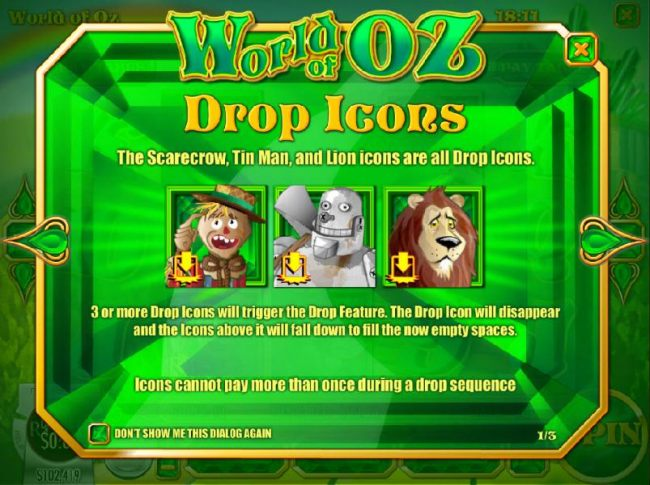 Drop Icons - The scarecrow, Tin Man and Lion icons are all drop icons. 3 or more drop icons will trigger the drop feature. The drop icon will dissappear and the icons above will fall down to fill the now empty spaces.