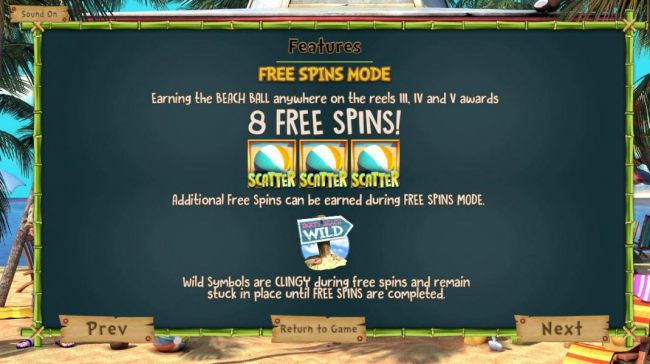 Free Spins Mode - Earning the Beach Ball scatter anywhere on the reels 3, 4 and 5 awards 8 free spins! Additional free spins can be earned during free spins mode. Wild symbols are clingy during free spins and remain stuck in place until free spins are com