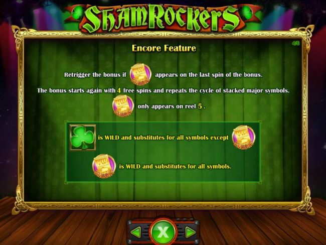 Casino Bonus Beater - retrigger the bonus if VIP Encoe symbol appears on the last spin of the bonus. The bonus starts again with 4 free spins and repeats the cycle of stacked major symbols. VIP Encore symbol only appears on reel 5.