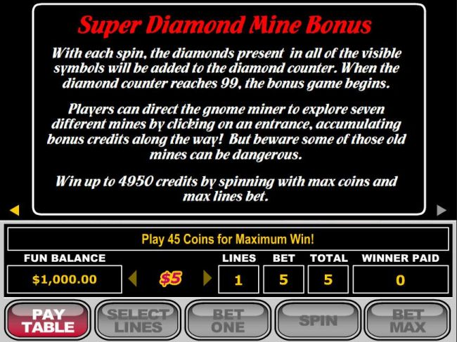 Super Diamond Mine Bonus - the diamonds present in all of the visible symbols will be added to the diamond counter. When the diamond counter reaches 99, the bonus game begins. by Casino Bonus Beater