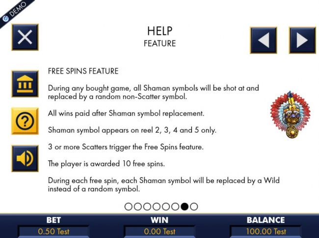 Casino Bonus Beater - During any bought game, all Shaman symbols will be shot at and replaced by a random non-scatter symbol. 3 or more scatters triiger the free spins feature. Player is awarded 10 free spins.