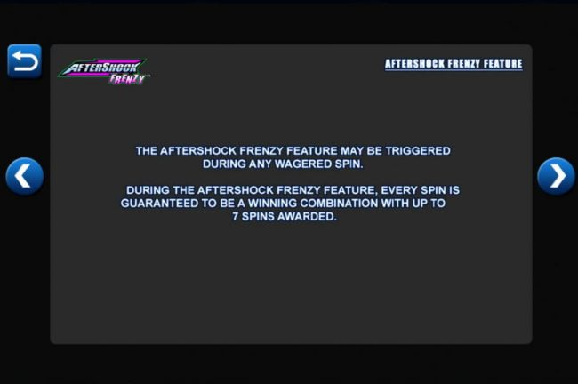 The AfterShock Frenzy Feature may be triggered during any wagered spin. During the AfterShock Frenzy Feature, every spin is guaranteed to be a winning combination with up to 7 spins awarded. - Casino Bonus Beater
