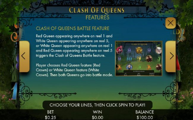 Clash of Queens Battle Feature is triggered when the Red Queen and White Queen appear anywhere on reels 1 and 5 or vice versa.