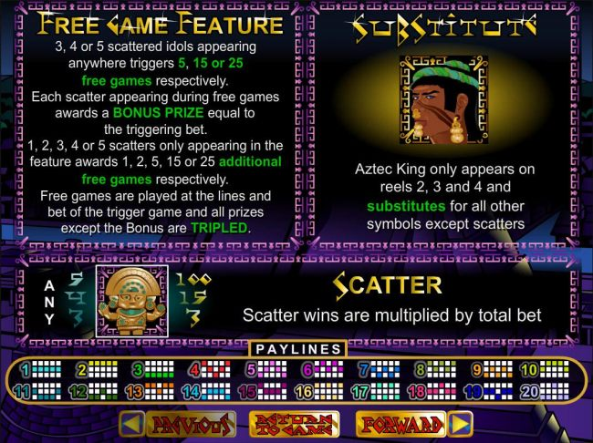 3, 4 or 5 scattered idols appearing anywhere on the reels triggers 5, 15 or 25 free games respectively. Aztec King is wild wild and only appears on reels 2, 3 and 4 and substitutes for all other symbols except scatters