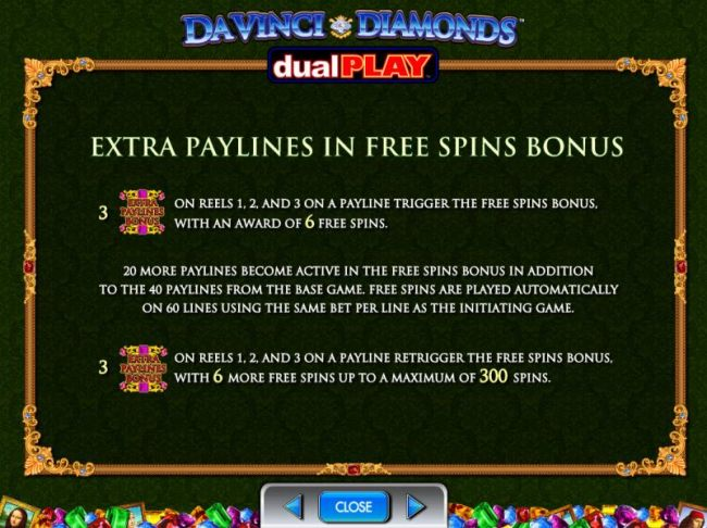 Extra Paylines in free spins bonus. 20 or more paylines become active in the free spins bonus in addition to the 40 paylines from the base game. - Casino Bonus Beater