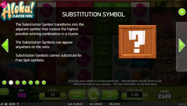 The substitution symbol transforms into the adjacent symbol that creates the highest possible winning combination in a cluster. The substitution symbols can appear anywhere on the reels. Substitution symbols cannot substitute for free spin symbols.