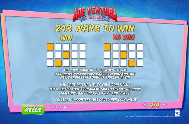 243 Ways to Win - The base game has 243 ways to win. 3 or more symbols anywhere on cosecutive reels from left to right trigger a win. Wins are multiplied by your coin value. Total bet is your coin value multiplied by 40 coins.