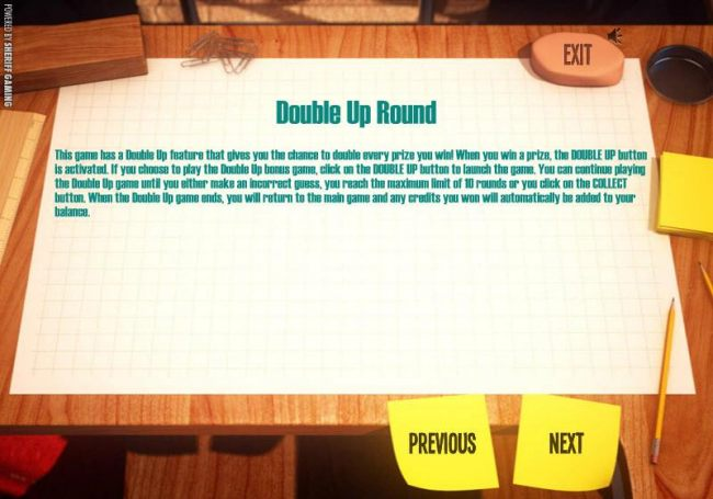 DOUBLE UP ROUND - This game has a double up fueature that gives you a chance to double every prize you win.