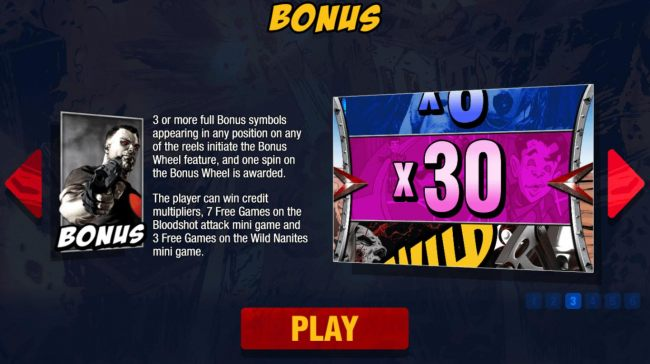 Bonus - 3 or more full bonus symbols appearing in any position on any of the reels initiate the Bonus Wheel feature, and one spin on the Bonus Wheel is awarded.