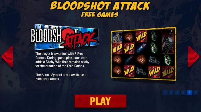 Bloodshot Attack Free Games - The player is awarded 7 free games. During game play, each spin adds a sticky wild that remains sticky for the duration of the free spins.