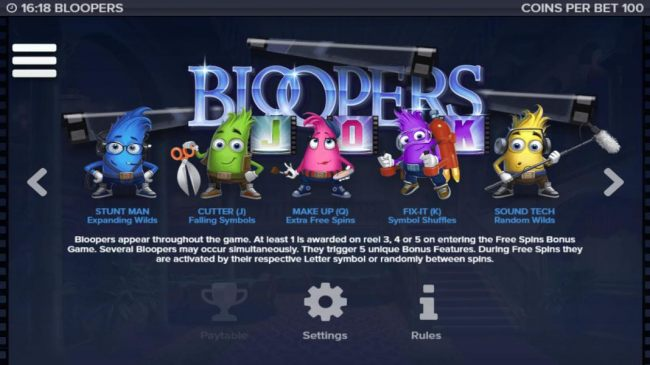 Bloopers appear throughout the game. At least 1 is awarded on reel 3, 4 or 5 on entering the free spins bonus game. Several bloopers may appear simultaneously. The trigger 5 unique bonus features.