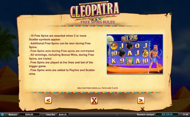 15 Free Spins are awarded when 3 or more scatter symbols appear. Additrional free spins can be won during the Free Spins feature. Free Spins won during Free Spins are not tripled.