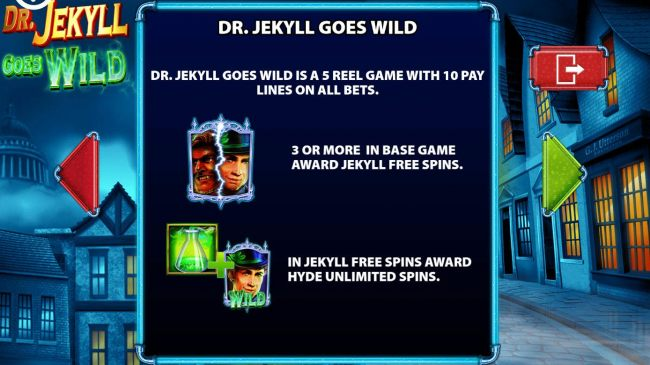 Dr. Jekyll Goes Wild is a 5 reel game with 10 pay lines on all bets.