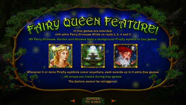 Fairy Queen Feature - 10 free games are awarded, with extra Fairy Princess wilds on reel 2, 3,4 and 5