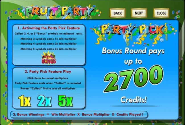 Party Pick Bonus round pays up to 2700 credits! Collect 3, 4 or 5 Bonus symbols on adjacent reels activates the Party Pick bonus feature.