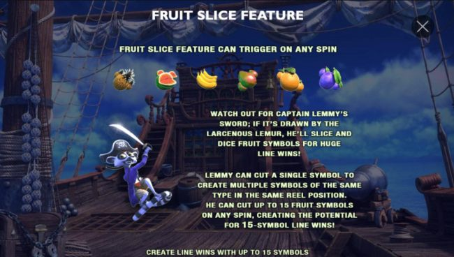Fruit Slice Feature can tirgger on any spin! Lemmy can cut a single fruit symbol to create multiple symbols of the same type in the same reel position. He can cut up to 15 fruit symbols on any spin, creating the potential for 15-symbol line wins.