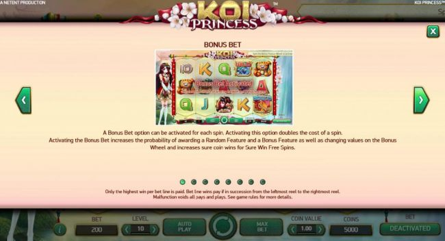 Bonus Bet - A bonus bet option can be activated for each spin. Activating this option doubles the cost of the spin. Activating the Bonus Bet increases the probability of awarding a Random Feature and a Bonus Feature as well as changing values on the Bonus