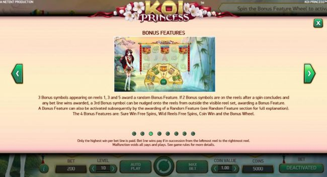 3 bonus symbols appearing on reels 1, 3 and 5 award a random bonus feature, If 2 bonus symbols are on the reels after a spin concludes and any bet line wins awarded, a 3rd bonus symbol can be nudged onto the reels from outside the visible reel set, awardi