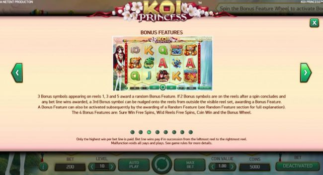 A Bonus feature can also be activated subsequently by the awarding of a random feature. The 4 bonus features are: Sure Win Free Spins, Wild Reels Free Spins, Coin Win and the Bonus Wheel.