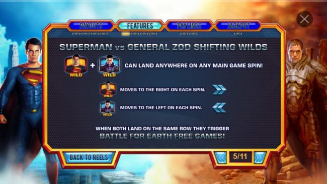 Superman vs General Zod Shifting Wilds - Superman wild + General Zod wild can land anywhere on main game spin. Superman wild moves right with each spin. General Zod moves to the left with each spin. When both land on the same row they trigger Battle for E