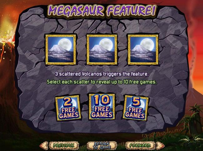 3 scattered volcanos triggers the Megasaur Feature. Win up to 10 free games.