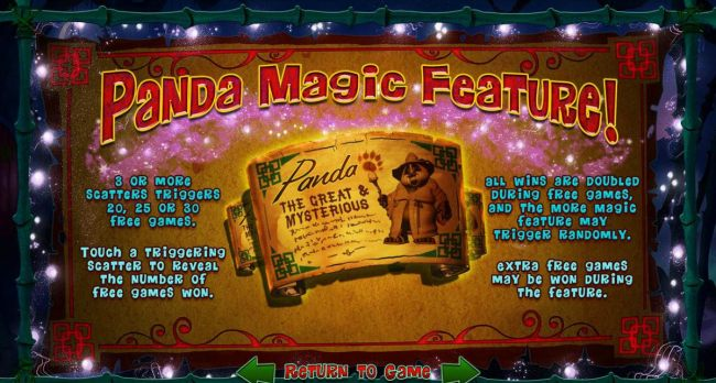 Panda Magic Feature - 3 or more scatters triggers 20, 25 or 30 free games. All wins are doubled during free games, and the more magic feature may trigger randomly.