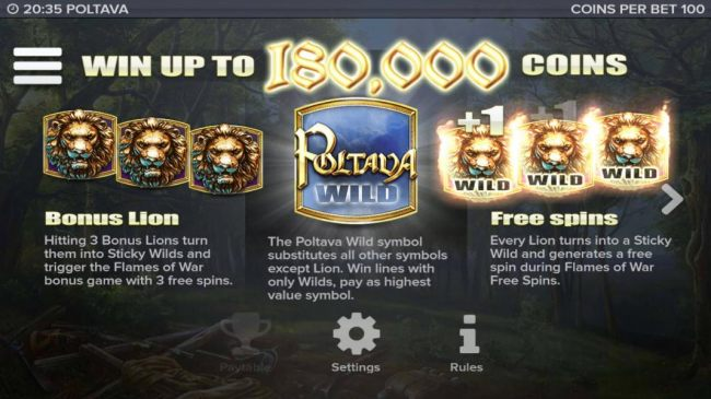 Win up to 180,000 coins! Hitting 3 bonus lions turn them into sticky wilds and trigger the Flames of War bonus game with 3 free spins. Poltava wild symbol substitutes all other symbols except lion.