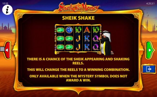 Sheik Shake - There is a chance of the Sheik appearing and shaking the reels. This will change the reels toa winning combination. Only available when the Mystery symbol does not award a win.