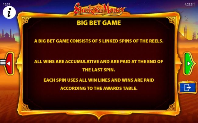 A big bet game consists of 5 linked spins of the reels. All wins are cumulative and are paid at the end of the last spin. Each spin uses all win lines and wins are paid according to the awards table.