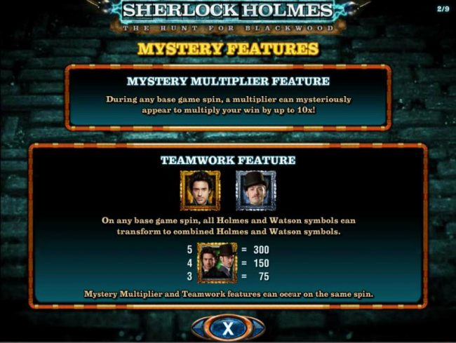 Mystery Multiplier Feature - During any base game spin, a multiplier can mysteriously appear to multiply your win by up to 10x! Teamwork Feature - On any base game spin, all Holmes and Watson symbols can transform to combine Holmes and Watson symbols thus
