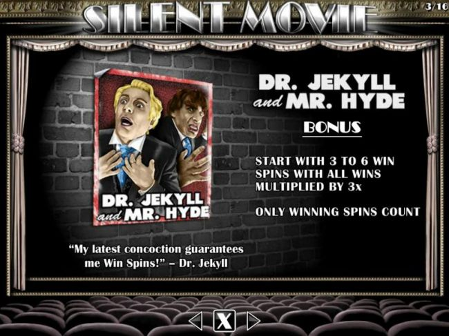 Dr. Jekyll and Mr. Hyde Bonus - Start with 3 to 6 win spins with all wins multiplied by 3x.
