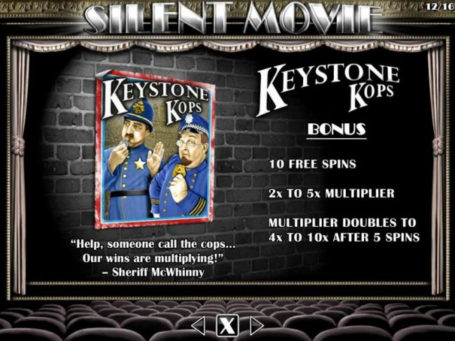 Keystone Kops Bonus - 10 free spins, 2x to 5x multiplier. Multiplier doubles to 4x and 10x after 5 spins.