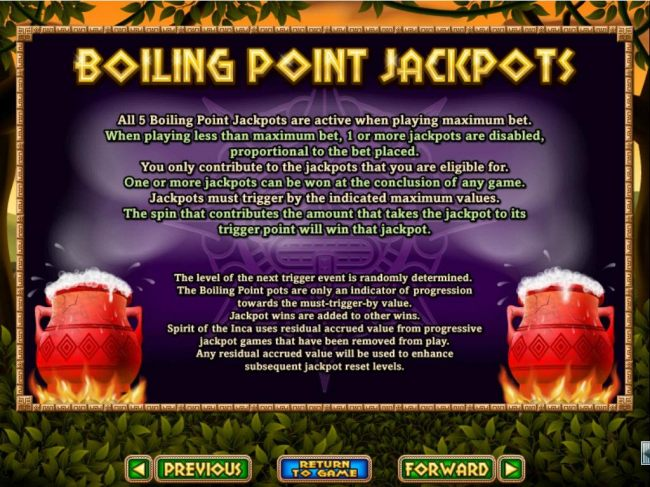 Boiling Point Jackpots - All 5 Boiling Point Jackpots are active when playing maximum bet. One or more jackpots can be won at the conclusion of any game.
