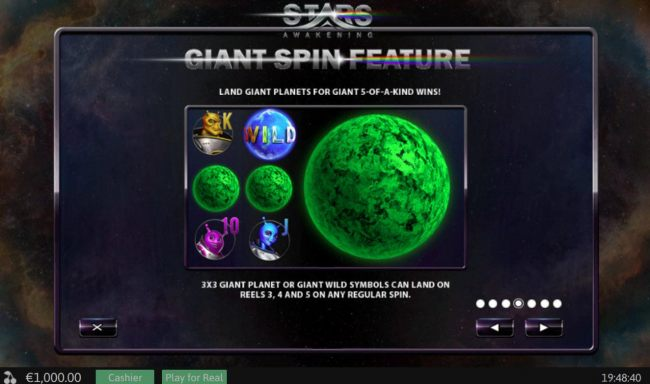 Liant Spin Feature - Land giant planets for gian 5-of-a-kind wins! 3x3 giant planet or giant wild symbols can land on reels 3, 4 and 5 on any regular spin.