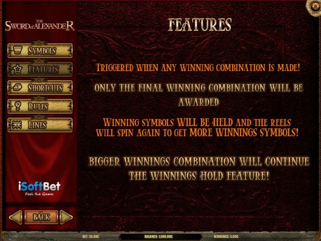 Features triggered when any winning combination is made! Only the final winning combination will be awarded. Winning symbols will be held and reels will spin again to get more winning symbols!