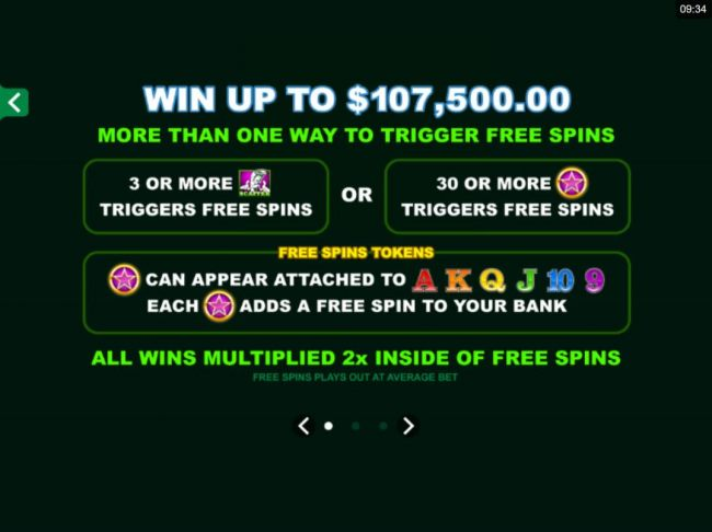 Win up to 107,500.00! More than one way to trigger free spins. 3 or more scatters triggers free spins or 30 or more pink stars triggers free spins.