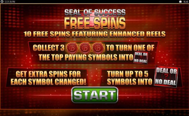 10 free spins featuring enchanced reels. Collect 3 B seals to turn one of the top paying symbols into Deal or No Deal symbol.