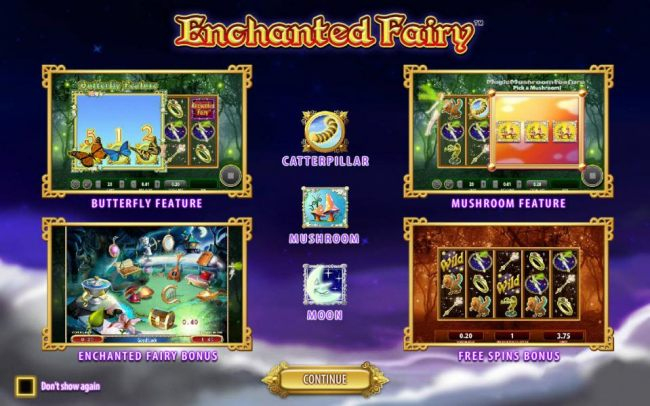 game feature include: Butterfly Feature, Mushroom Feature, Enchanted Fairy Bonus and the Free Spins Bonus.