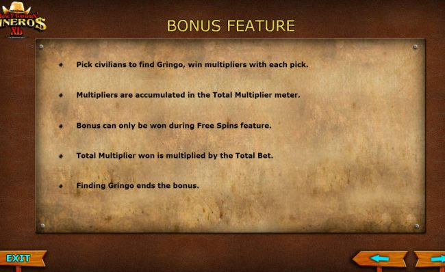 Bonus Feature Rules - Pick civilians to find Gringo, win multipliers with each pick. Multipliers are accumulated in the Total Multiplier meter. Bonus can only be won during Free Spins feature.