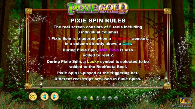 Pixie Spin Rules - The reel screen consists of 5 reels including 8 individual columns. 1 Pixie Spin is triggered when a King Star appears in a column directly above a cart. During Pixie Spin, Wild Pixie is also added to reel 2.