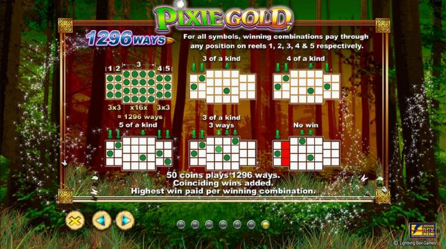 1296 Ways - For all symbol, winning combinations pay through any position on reels 1, 2 ,3 4 and 5 respectively. 50 coins plays 1296 ways