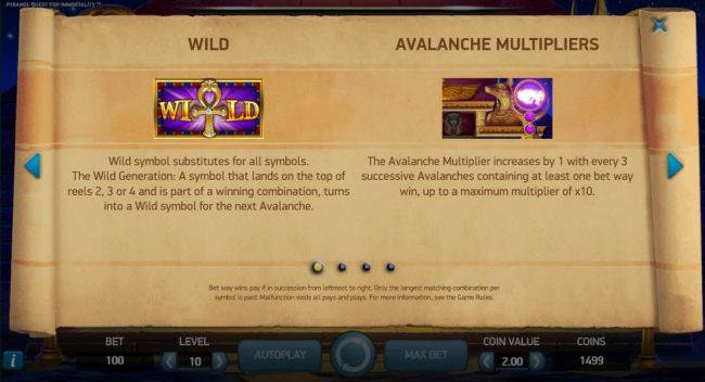 Wild is represent by the Ankh symbol and substitutes for all symbols. The Wild Generation: A symbol that lands on the top of reels 2, 3 or 4 and is part of a winning combination, turns into a wild symbol for the next avalanche. The avalanche multiplier in
