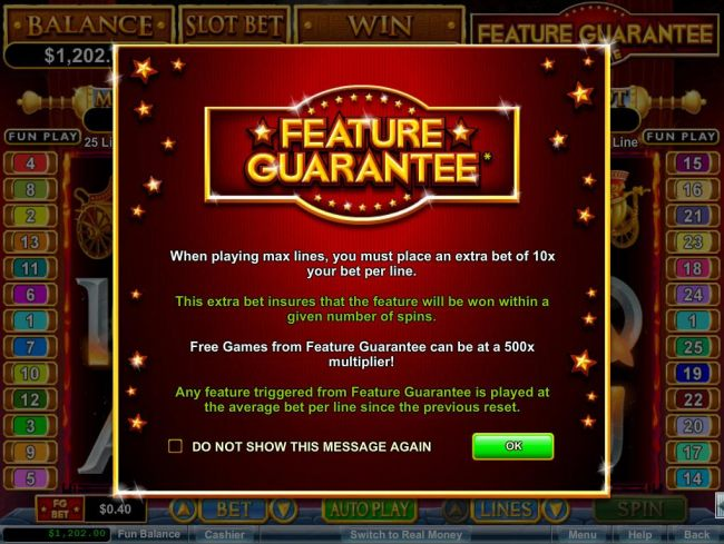 Game feature includes: Feature Guarantee - The extra bet insures that the feature will be won within a given number of spins.